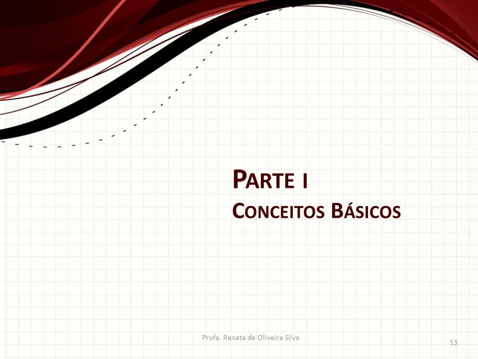 P ARTE I C ONCEITOS B ÁSICOS Profa. Renata de Oliveira Silva 13