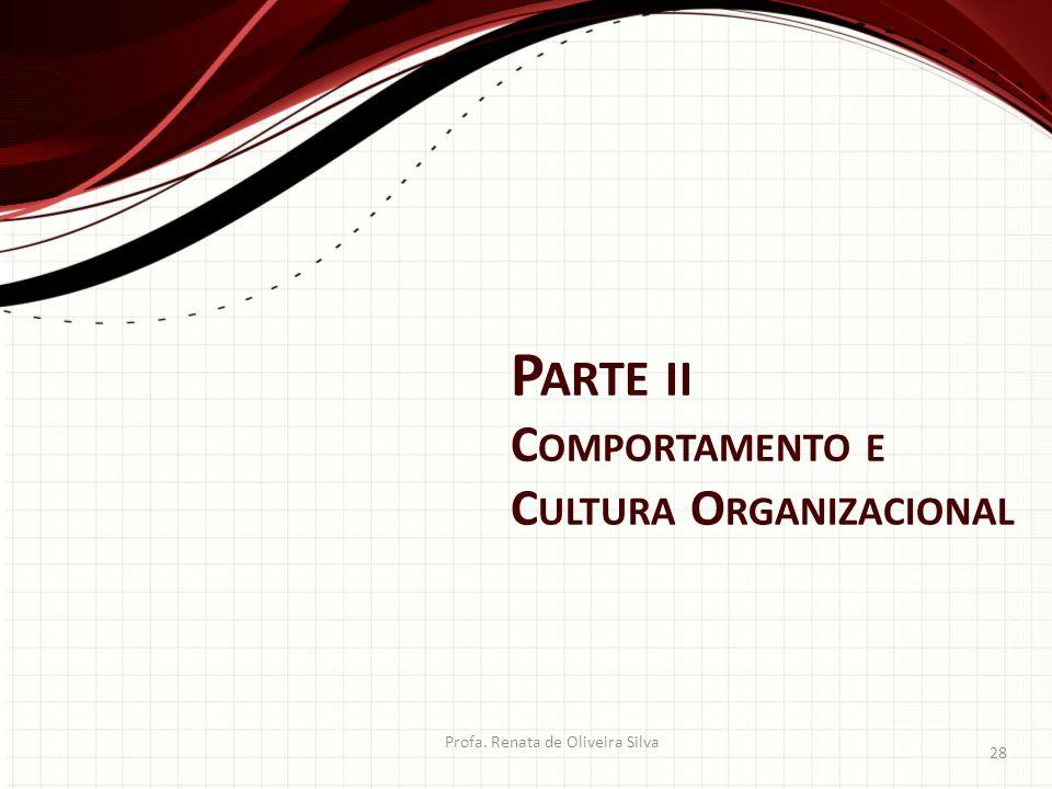 P ARTE II C OMPORTAMENTO E C ULTURA O RGANIZACIONAL Profa. Renata de Oliveira Silva 28