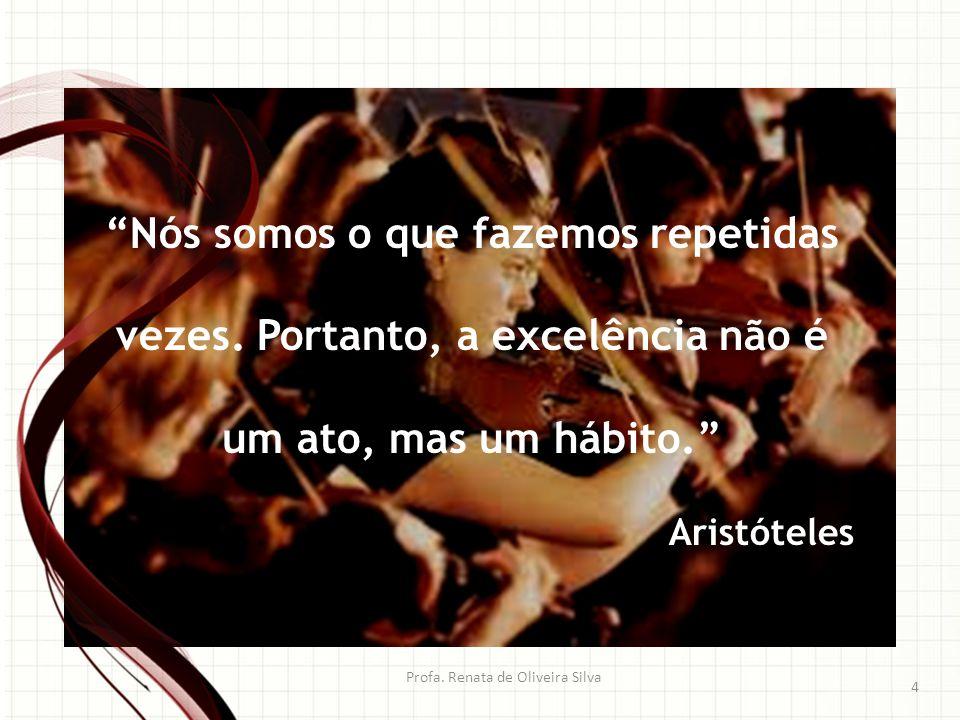 Profa. Renata de Oliveira Silva 4 Nós somos o que fazemos repetidas vezes. Portanto, a excelência não é um ato, mas um hábito. Aristóteles