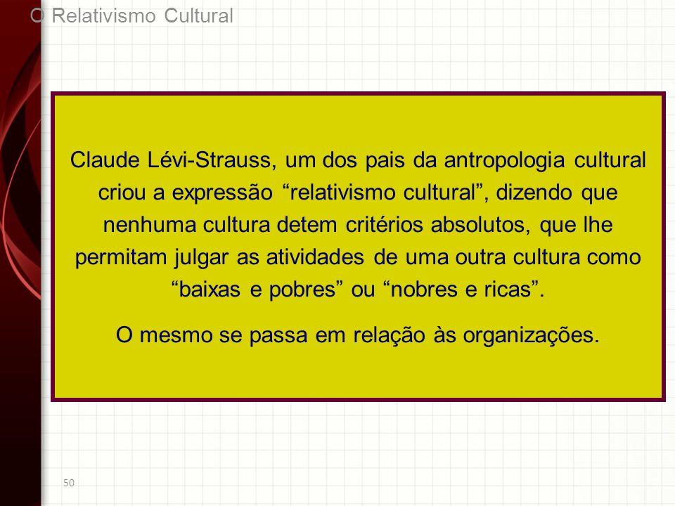 50 O Relativismo Cultural Claude Lévi-Strauss, um dos pais da antropologia cultural criou a expressão relativismo cultural, dizendo que nenhuma cultur