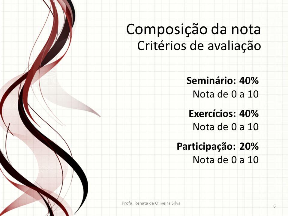 Profa. Renata de Oliveira Silva 6 Composição da nota Critérios de avaliação Seminário: 40% Nota de 0 a 10 Exercícios: 40% Nota de 0 a 10 Participação: