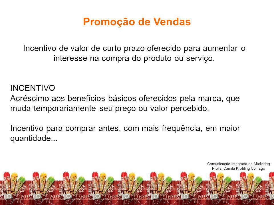Comunicação Integrada de Marketing Profa. Camila Krohling Colnago Promoção de Vendas Incentivo de valor de curto prazo oferecido para aumentar o inter
