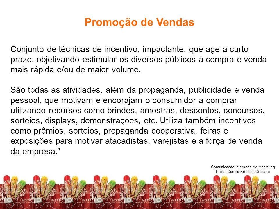 Comunicação Integrada de Marketing Profa. Camila Krohling Colnago Promoção de Vendas Conjunto de técnicas de incentivo, impactante, que age a curto pr