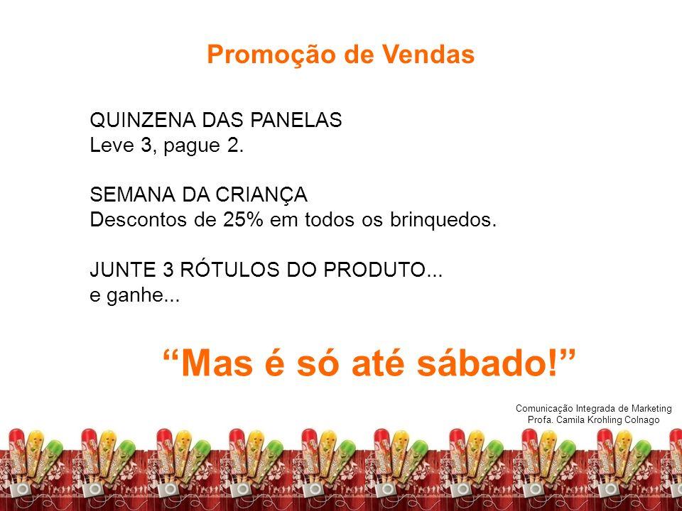 Comunicação Integrada de Marketing Profa. Camila Krohling Colnago Promoção de Vendas QUINZENA DAS PANELAS Leve 3, pague 2. SEMANA DA CRIANÇA Descontos