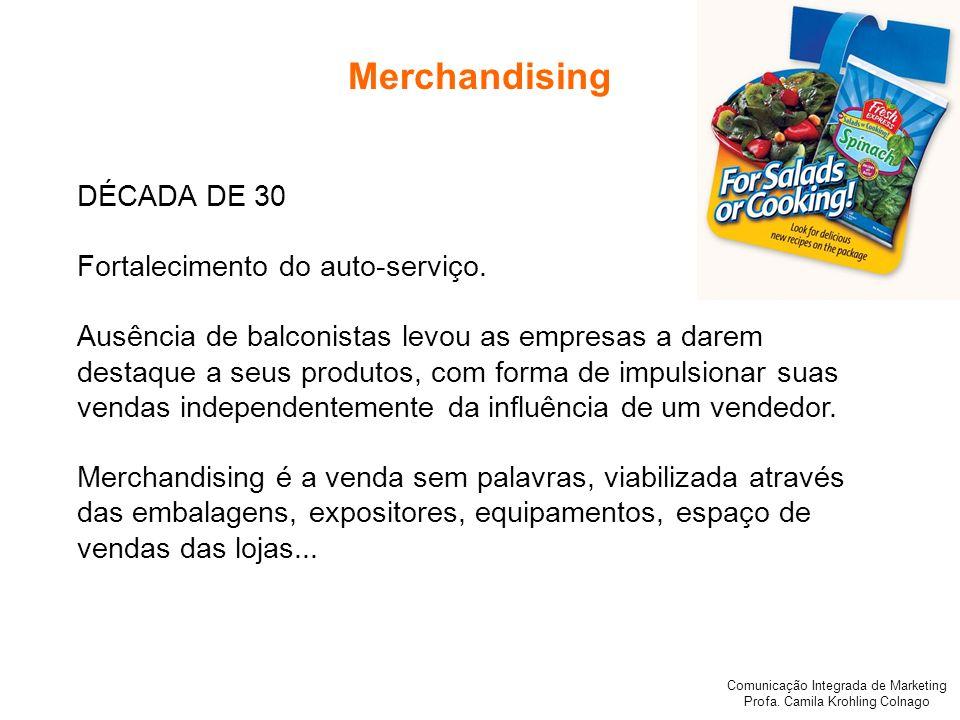 Comunicação Integrada de Marketing Profa. Camila Krohling Colnago Merchandising DÉCADA DE 30 Fortalecimento do auto-serviço. Ausência de balconistas l