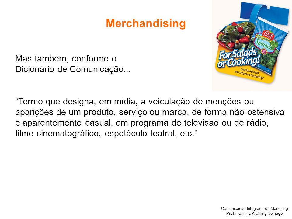 Comunicação Integrada de Marketing Profa. Camila Krohling Colnago Merchandising Mas também, conforme o Dicionário de Comunicação... Termo que designa,