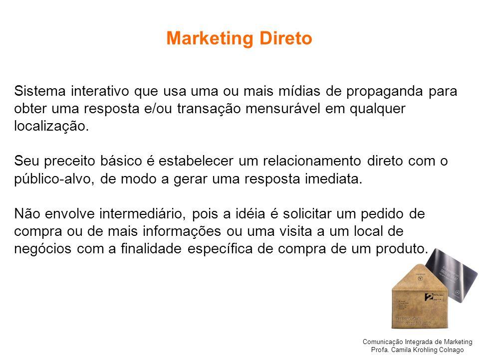 Comunicação Integrada de Marketing Profa. Camila Krohling Colnago Marketing Direto Sistema interativo que usa uma ou mais mídias de propaganda para ob