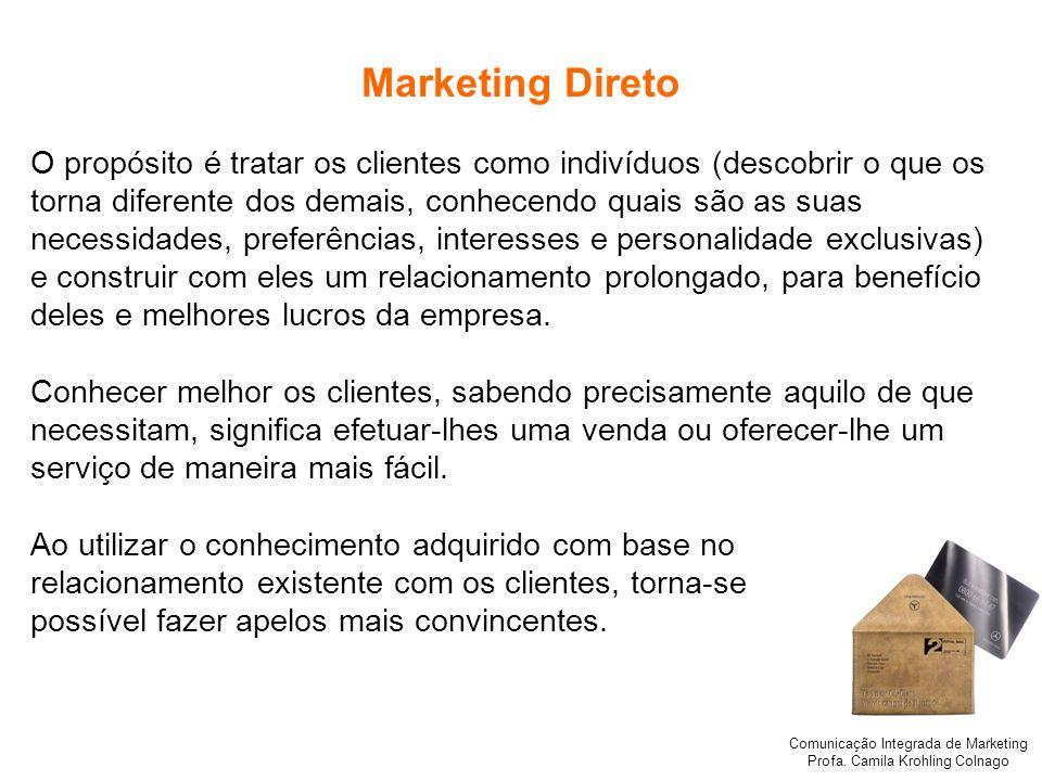 Comunicação Integrada de Marketing Profa. Camila Krohling Colnago Marketing Direto O propósito é tratar os clientes como indivíduos (descobrir o que o
