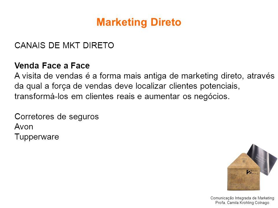 Comunicação Integrada de Marketing Profa. Camila Krohling Colnago Marketing Direto CANAIS DE MKT DIRETO Venda Face a Face A visita de vendas é a forma