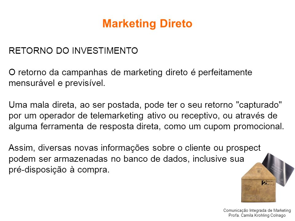 Comunicação Integrada de Marketing Profa. Camila Krohling Colnago Marketing Direto RETORNO DO INVESTIMENTO O retorno da campanhas de marketing direto