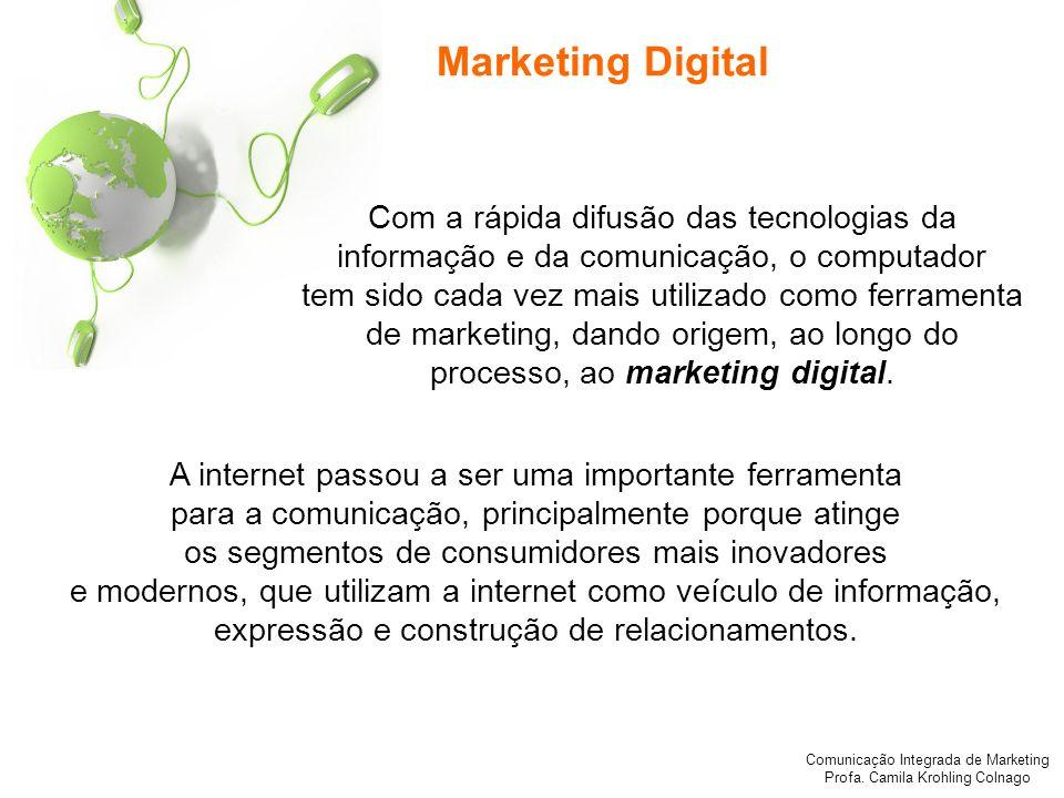 Comunicação Integrada de Marketing Profa. Camila Krohling Colnago Marketing Digital Com a rápida difusão das tecnologias da informação e da comunicaçã