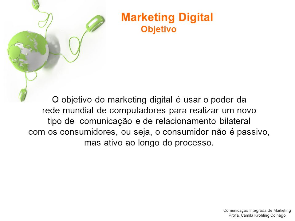 Comunicação Integrada de Marketing Profa. Camila Krohling Colnago Marketing Digital Objetivo O objetivo do marketing digital é usar o poder da rede mu