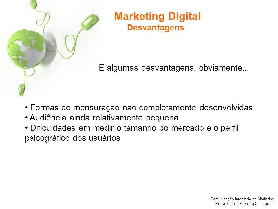 Comunicação Integrada de Marketing Profa. Camila Krohling Colnago Marketing Digital Desvantagens Formas de mensuração não completamente desenvolvidas