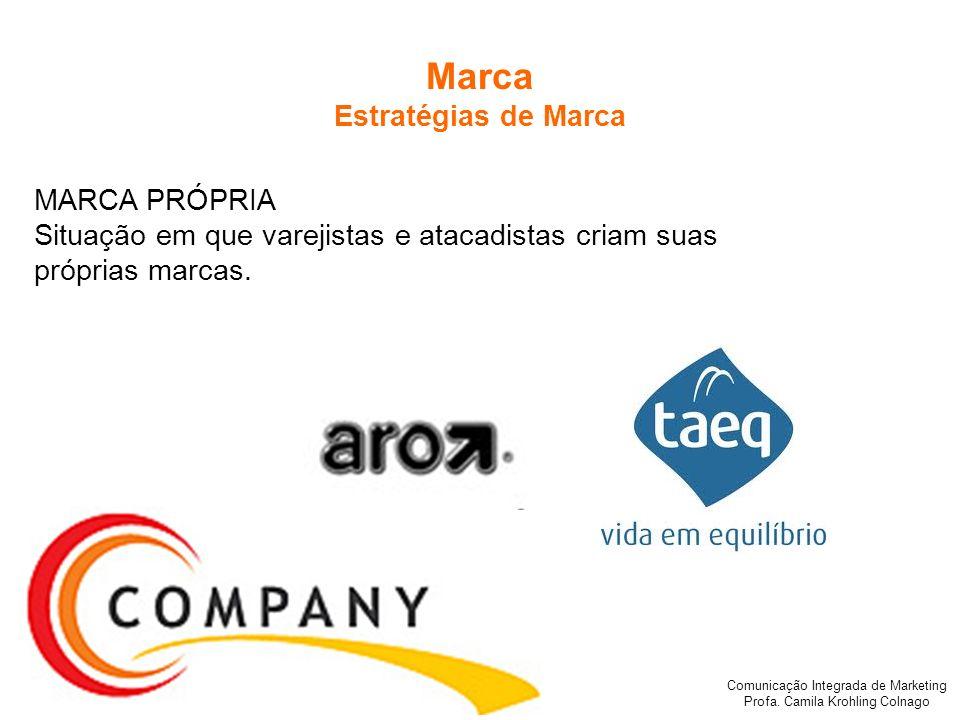 Comunicação Integrada de Marketing Profa. Camila Krohling Colnago Marca Estratégias de Marca MARCA PRÓPRIA Situação em que varejistas e atacadistas cr