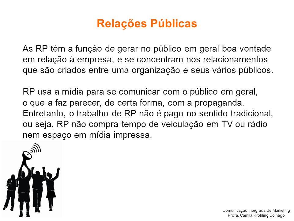 Comunicação Integrada de Marketing Profa. Camila Krohling Colnago Relações Públicas As RP têm a função de gerar no público em geral boa vontade em rel