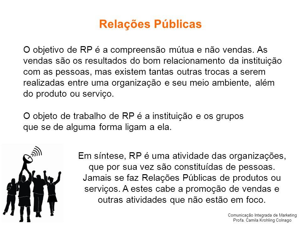 Comunicação Integrada de Marketing Profa. Camila Krohling Colnago Relações Públicas O objetivo de RP é a compreensão mútua e não vendas. As vendas são