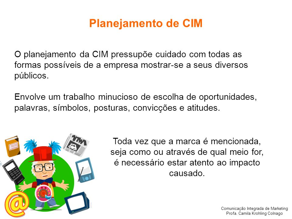 Comunicação Integrada de Marketing Profa. Camila Krohling Colnago Planejamento de CIM O planejamento da CIM pressupõe cuidado com todas as formas poss