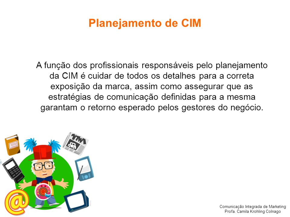 Comunicação Integrada de Marketing Profa. Camila Krohling Colnago Planejamento de CIM A função dos profissionais responsáveis pelo planejamento da CIM