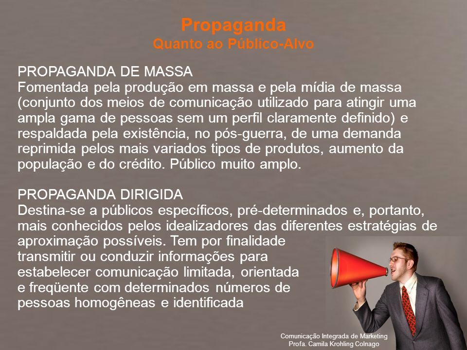 Comunicação Integrada de Marketing Profa. Camila Krohling Colnago PROPAGANDA DE MASSA Fomentada pela produção em massa e pela mídia de massa (conjunto