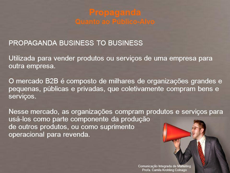 Comunicação Integrada de Marketing Profa. Camila Krohling Colnago PROPAGANDA BUSINESS TO BUSINESS Utilizada para vender produtos ou serviços de uma em
