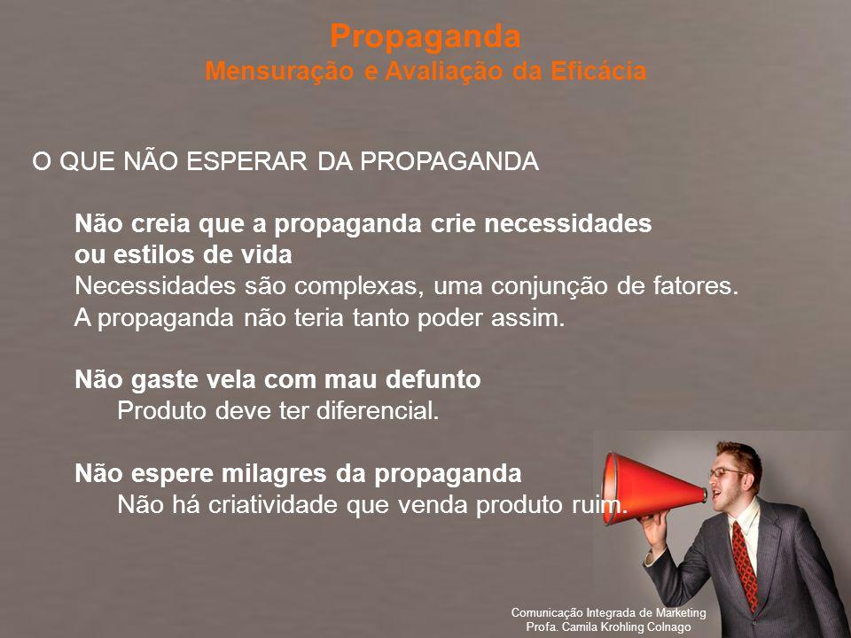 Comunicação Integrada de Marketing Profa. Camila Krohling Colnago O QUE NÃO ESPERAR DA PROPAGANDA Não creia que a propaganda crie necessidades ou esti