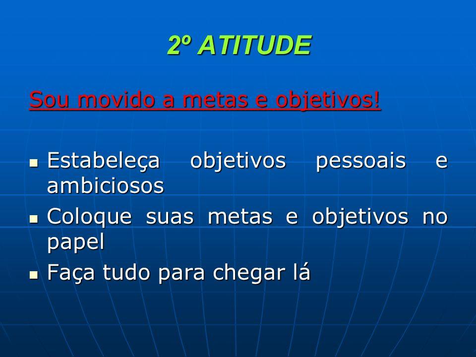 2º ATITUDE Sou movido a metas e objetivos! Estabeleça objetivos pessoais e ambiciosos Estabeleça objetivos pessoais e ambiciosos Coloque suas metas e