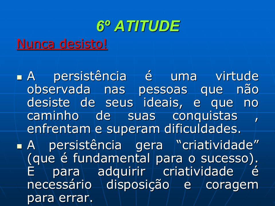 6º ATITUDE Nunca desisto! A persistência é uma virtude observada nas pessoas que não desiste de seus ideais, e que no caminho de suas conquistas, enfr