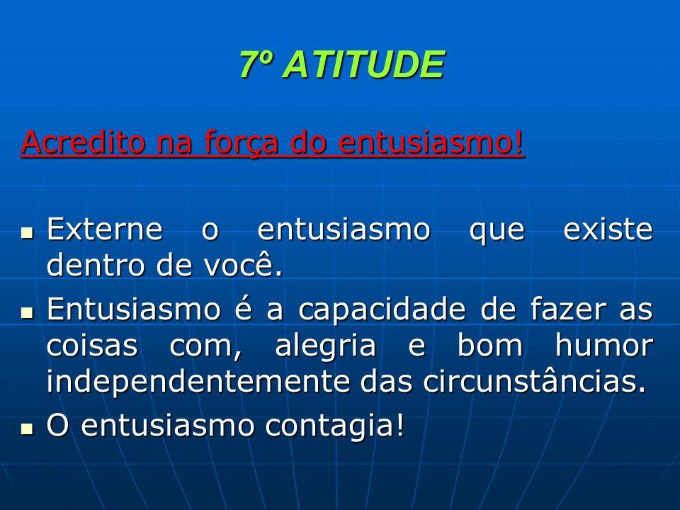 7º ATITUDE Acredito na força do entusiasmo! Externe o entusiasmo que existe dentro de você. Externe o entusiasmo que existe dentro de você. Entusiasmo