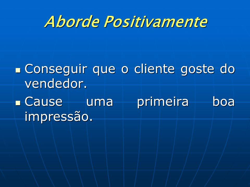 Aborde Positivamente Conseguir que o cliente goste do vendedor. Cause uma primeira boa impressão.