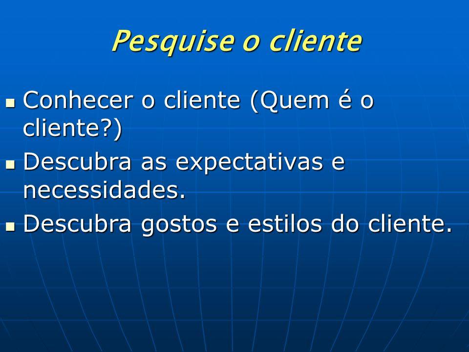 Pesquise o cliente Conhecer o cliente (Quem é o cliente?) Descubra as expectativas e necessidades. Descubra gostos e estilos do cliente.