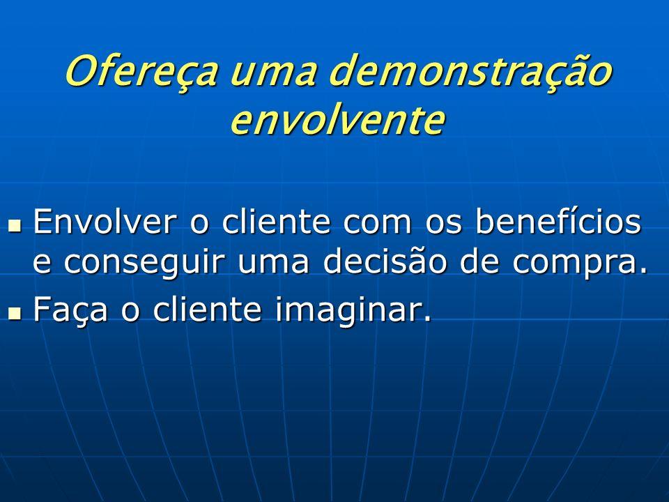 Ofereça uma demonstração envolvente Envolver o cliente com os benefícios e conseguir uma decisão de compra. Faça o cliente imaginar.