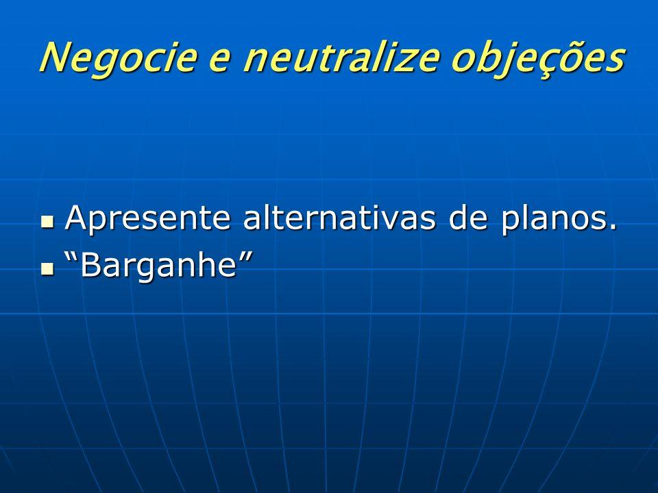Negocie e neutralize objeções Apresente alternativas de planos. Barganhe