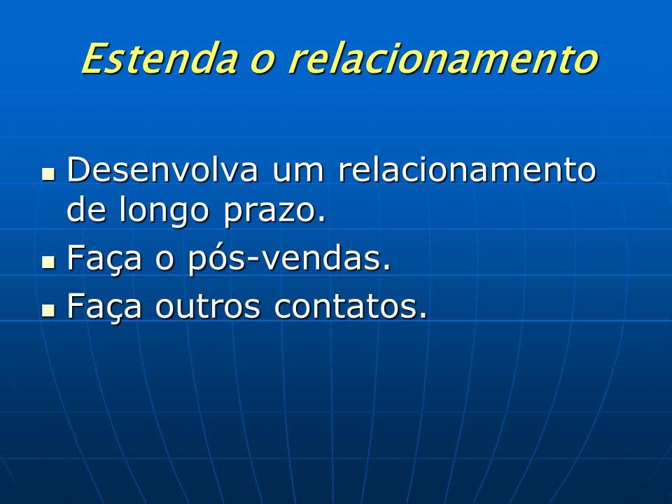 Estenda o relacionamento Desenvolva um relacionamento de longo prazo. Faça o pós-vendas. Faça outros contatos.