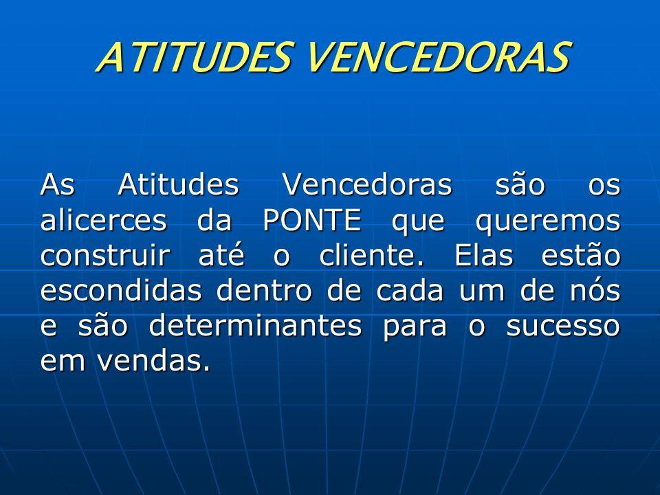 ATITUDES VENCEDORAS As Atitudes Vencedoras são os alicerces da PONTE que queremos construir até o cliente. Elas estão escondidas dentro de cada um de