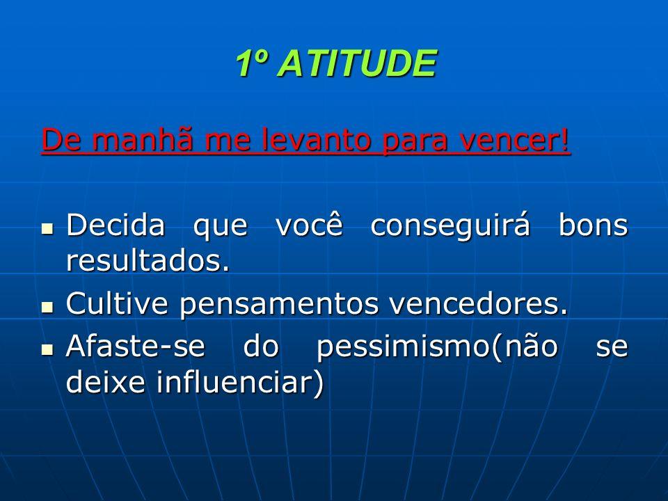 1º ATITUDE De manhã me levanto para vencer! Decida que você conseguirá bons resultados. Decida que você conseguirá bons resultados. Cultive pensamento