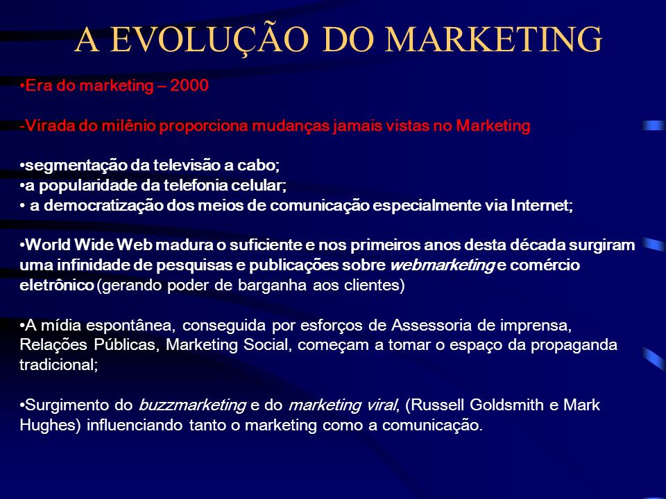 A EVOLUÇÃO DO MARKETING Era do marketing – 1990 (Cont.) Nova orientação empresarial chamada MARKETING HOLÍSTICO: a empresa deve compreender e administ