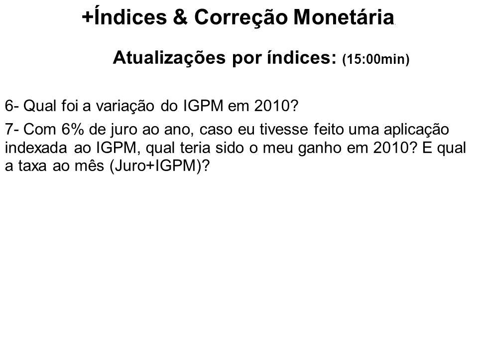 +Índices & Correção Monetária. Atualizações por índices: (15:00min) 6- Qual foi a variação do IGPM em 2010? 7- Com 6% de juro ao ano, caso eu tivesse