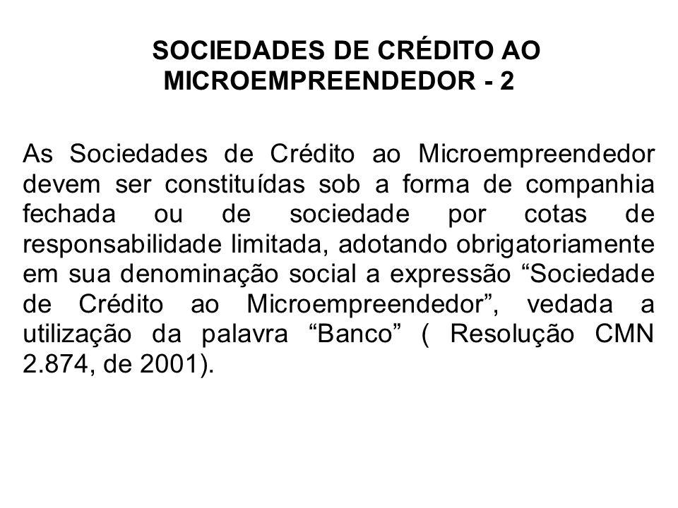 SOCIEDADES DE CRÉDITO AO MICROEMPREENDEDOR - 2 As Sociedades de Crédito ao Microempreendedor devem ser constituídas sob a forma de companhia fechada o