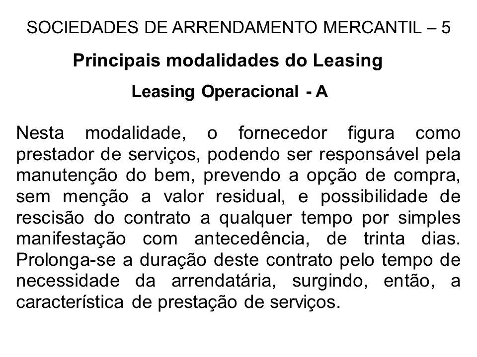 SOCIEDADES DE ARRENDAMENTO MERCANTIL – 5 Principais modalidades do Leasing Leasing Operacional - A Nesta modalidade, o fornecedor figura como prestado