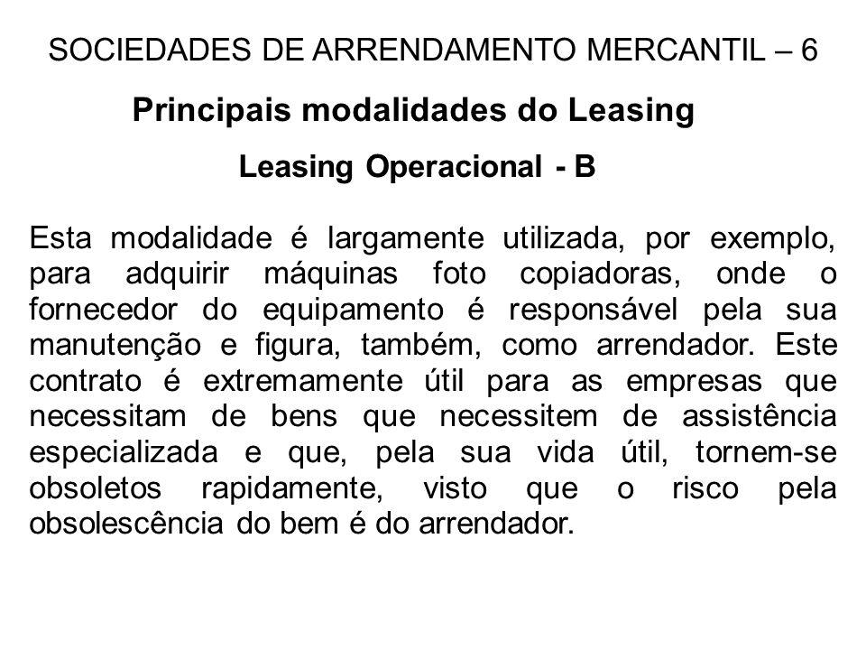 SOCIEDADES DE ARRENDAMENTO MERCANTIL – 6 Principais modalidades do Leasing Leasing Operacional - B Esta modalidade é largamente utilizada, por exemplo