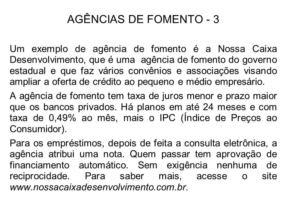 AGÊNCIAS DE FOMENTO - 3 Um exemplo de agência de fomento é a Nossa Caixa Desenvolvimento, que é uma agência de fomento do governo estadual e que faz v