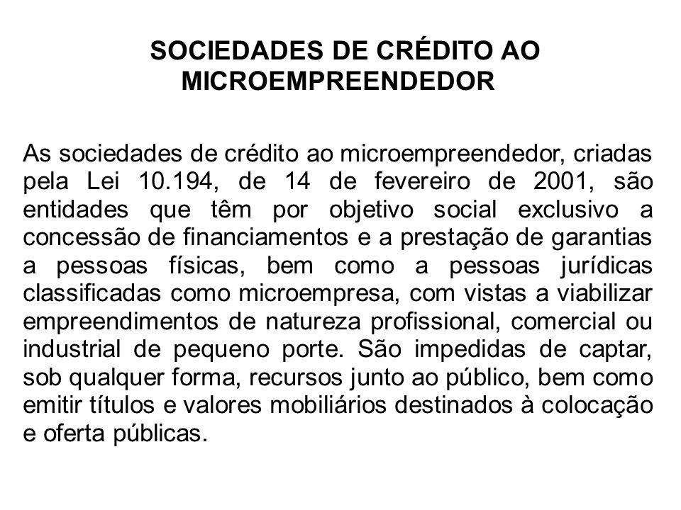 SOCIEDADES DE CRÉDITO AO MICROEMPREENDEDOR As sociedades de crédito ao microempreendedor, criadas pela Lei 10.194, de 14 de fevereiro de 2001, são ent