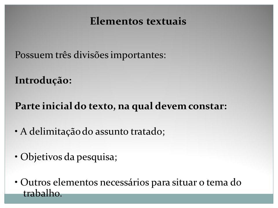 Elementos textuais Possuem três divisões importantes: Introdução: Parte inicial do texto, na qual devem constar: A delimitação do assunto tratado; Obj