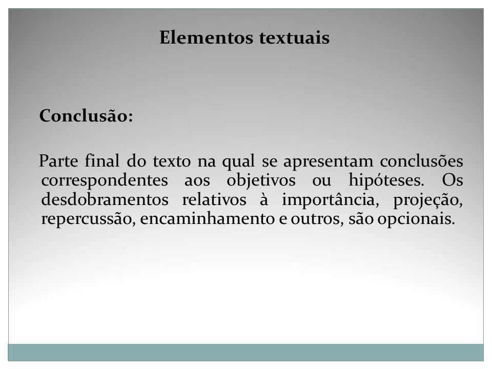 Elementos textuais Conclusão: Parte final do texto na qual se apresentam conclusões correspondentes aos objetivos ou hipóteses. Os desdobramentos rela