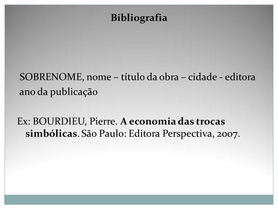 Bibliografia SOBRENOME, nome – título da obra – cidade - editora ano da publicação Ex: BOURDIEU, Pierre. A economia das trocas simbólicas. São Paulo: