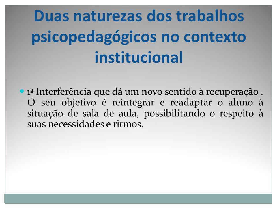 Duas naturezas dos trabalhos psicopedagógicos no contexto institucional 1ª Interferência que dá um novo sentido à recuperação. O seu objetivo é reinte