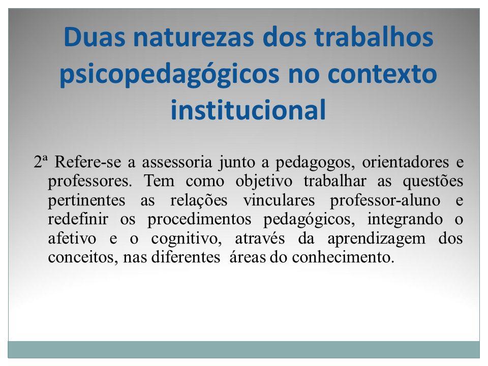 Duas naturezas dos trabalhos psicopedagógicos no contexto institucional 2ª Refere-se a assessoria junto a pedagogos, orientadores e professores. Tem c