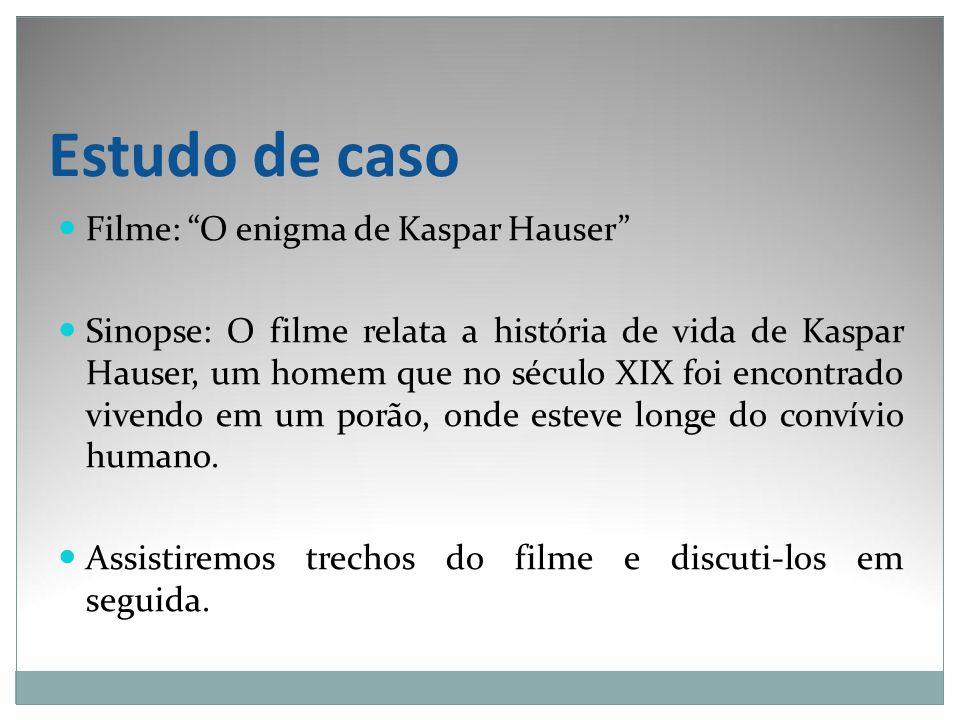 Estudo de caso Filme: O enigma de Kaspar Hauser Sinopse: O filme relata a história de vida de Kaspar Hauser, um homem que no século XIX foi encontrado
