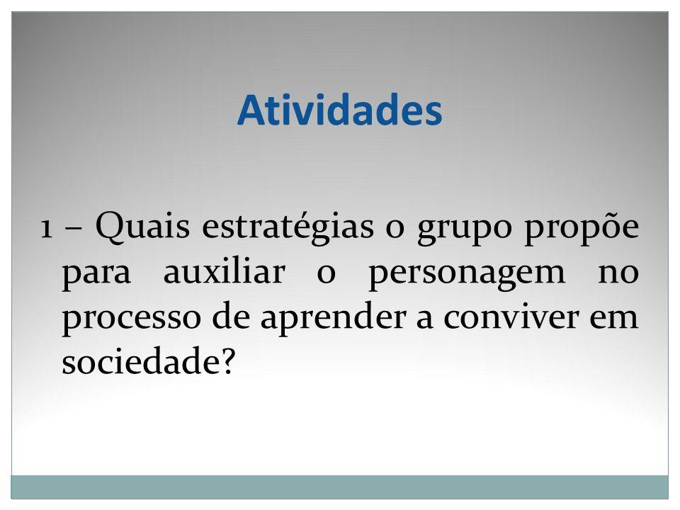Atividades 1 – Quais estratégias o grupo propõe para auxiliar o personagem no processo de aprender a conviver em sociedade?