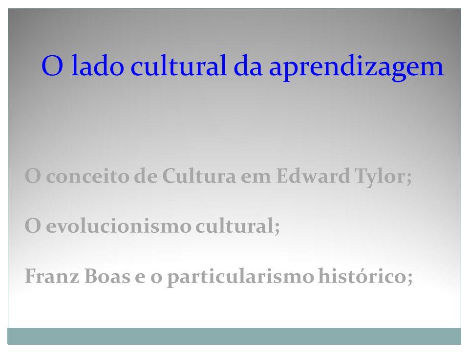 O conceito de Cultura em Edward Tylor; O evolucionismo cultural; Franz Boas e o particularismo histórico; O lado cultural da aprendizagem